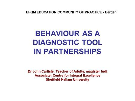 BEHAVIOUR AS A DIAGNOSTIC TOOL IN PARTNERSHIPS Dr John Carlisle, Teacher of Adults, magister ludi Associate: Centre for Integral Excellence Sheffield Hallam.