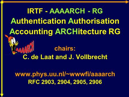 IRTF - AAAARCH - RG Authentication Authorisation Accounting ARCHitecture RG chairs: C. de Laat and J. Vollbrecht www.phys.uu.nl/~wwwfi/aaaarch RFC 2903,