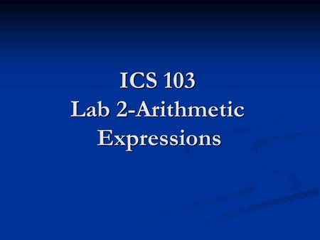 ICS 103 Lab 2-Arithmetic Expressions. Lab Objectives Learn different arithmetic operators Learn different arithmetic operators Learn how to use arithmetic.