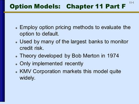 11-1 Option Models: Chapter 11 Part F Employ option pricing methods to evaluate the option to default. Used by many of the largest banks to monitor credit.