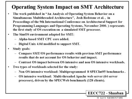 "EECC722 - Shaaban #1 Lec # 4 Fall 2001 9-17-2001 Operating System Impact on SMT Architecture The work published in ""An Analysis of Operating System Behavior."