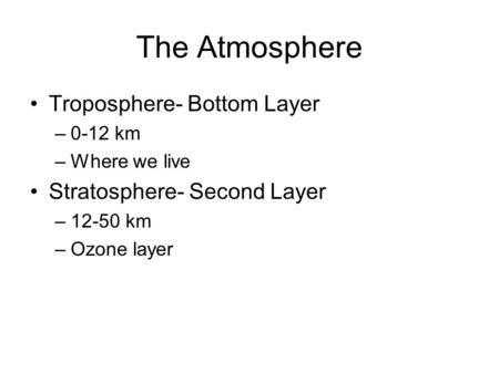 The Atmosphere Troposphere- Bottom Layer –0-12 km –Where we live Stratosphere- Second Layer –12-50 km –Ozone layer.