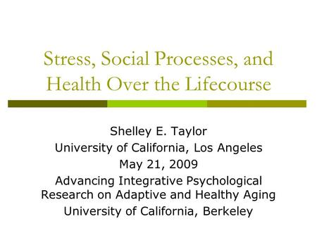 Stress, Social Processes, and Health Over the Lifecourse Shelley E. Taylor University of California, Los Angeles May 21, 2009 Advancing Integrative Psychological.