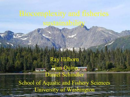 Biocomplexity and fisheries sustainability Ray Hilborn Tom Quinn Daniel Schindler School of Aquatic and Fishery Sciences University of Washington.