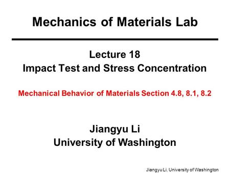 Jiangyu Li, University of Washington Lecture 18 Impact Test and Stress Concentration Mechanical Behavior of Materials Section 4.8, 8.1, 8.2 Jiangyu Li.