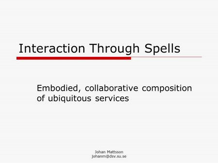 Johan Mattsson Interaction Through Spells Embodied, collaborative composition of ubiquitous services.