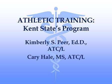 ATHLETIC TRAINING: Kent State's Program Kimberly S. Peer, Ed.D., ATC/L Cary Hale, MS, ATC/L.