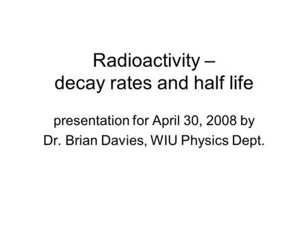 Radioactivity – decay rates and half life presentation for April 30, 2008 by Dr. Brian Davies, WIU Physics Dept.