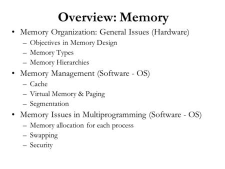 Overview: Memory Memory Organization: General Issues (Hardware) –Objectives in Memory Design –Memory Types –Memory Hierarchies Memory Management (Software.