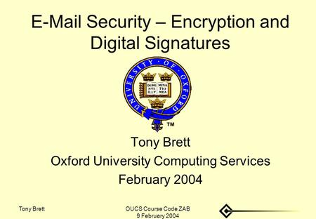 Tony BrettOUCS Course Code ZAB 9 February 2004 E-Mail Security – Encryption and Digital Signatures Tony Brett Oxford University Computing Services February.