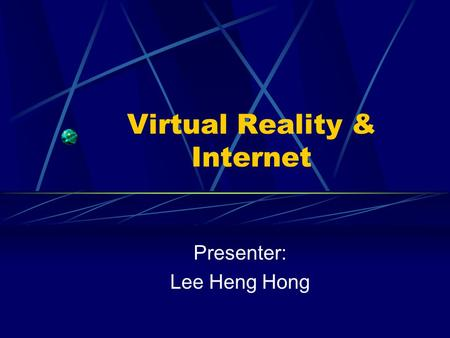 Virtual Reality & Internet Presenter: Lee Heng Hong.