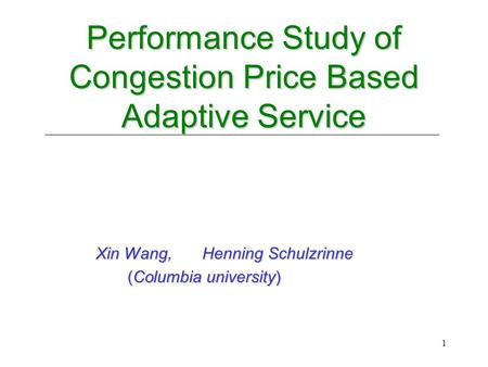 1 Performance Study of Congestion Price Based Adaptive Service Performance Study of Congestion Price Based Adaptive Service Xin Wang, Henning Schulzrinne.