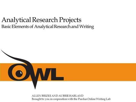 Analytical Research Projects Basic Elements of Analytical Research and Writing ALLEN BRIZEE AND AUBRIE HARLAND Brought to you in cooperation with the Purdue.