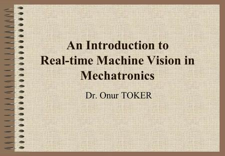 An Introduction to Real-time Machine Vision in Mechatronics Dr. Onur TOKER.