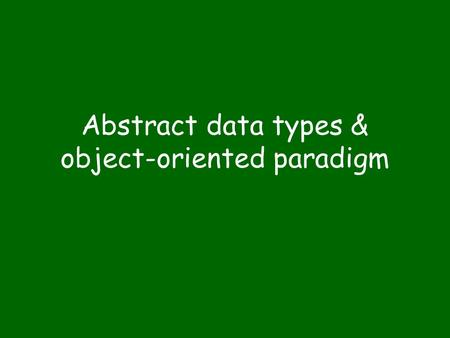 Abstract data types & object-oriented paradigm. Abstraction Abstraction: a view of an entity that includes only the attributes of significance in a particular.