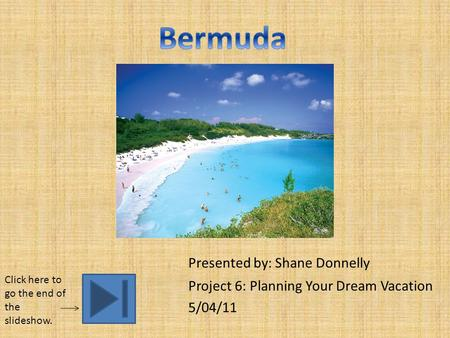 Presented by: Shane Donnelly Project 6: Planning Your Dream Vacation 5/04/11 Click here to go the end of the slideshow.