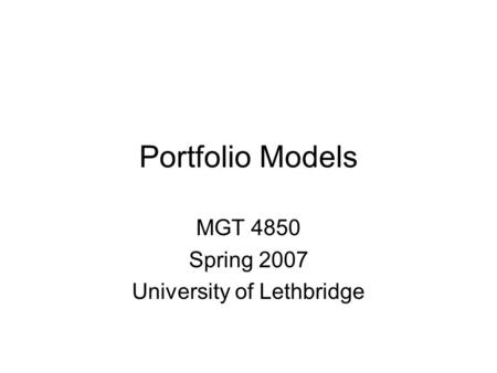 Portfolio Models MGT 4850 Spring 2007 University of Lethbridge.