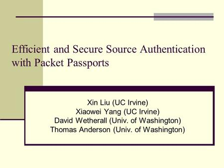 Efficient and Secure Source Authentication with Packet Passports Xin Liu (UC Irvine) Xiaowei Yang (UC Irvine) David Wetherall (Univ. of Washington) Thomas.