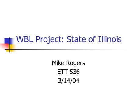 WBL Project: State of Illinois Mike Rogers ETT 536 3/14/04.