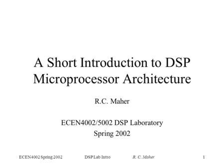 ECEN4002 Spring 2002DSP Lab Intro R. C. Maher1 A Short Introduction to DSP Microprocessor Architecture R.C. Maher ECEN4002/5002 DSP Laboratory Spring 2002.