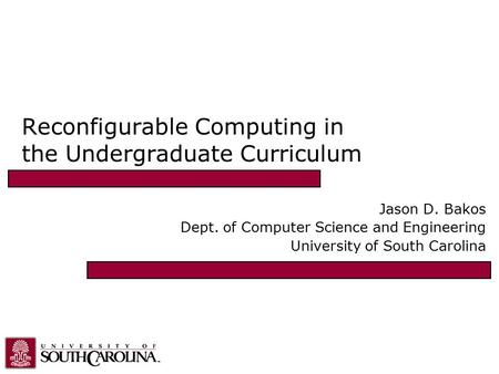 Reconfigurable Computing in the Undergraduate Curriculum Jason D. Bakos Dept. of Computer Science and Engineering University of South Carolina.