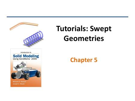 Tutorials: Swept Geometries Chapter 5. Swept Boss/Base Two sketches are required: the path and the profile INTRODUCTION TO SOLID MODELING USING SOLIDWORKS.