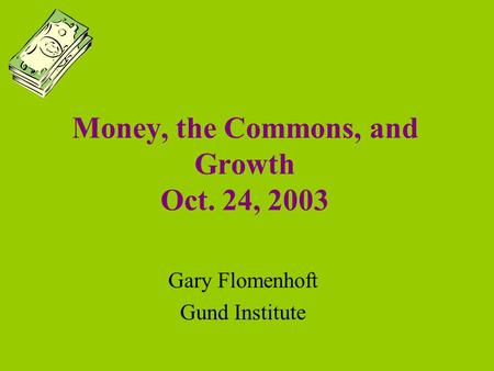 Money, the Commons, and Growth Oct. 24, 2003 Gary Flomenhoft Gund Institute.