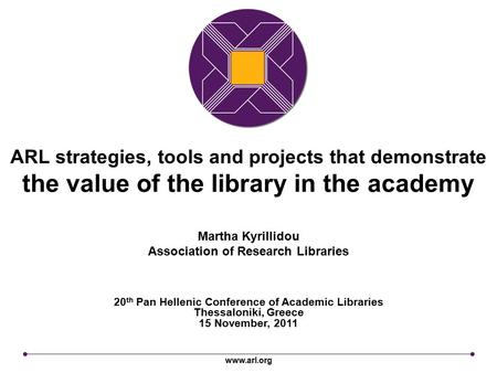 Www.arl.org ARL strategies, tools and projects that demonstrate the value of the library in the academy 20 th Pan Hellenic Conference of Academic Libraries.