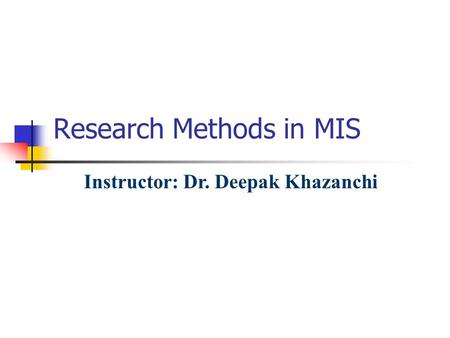 Research Methods in MIS Instructor: Dr. Deepak Khazanchi.