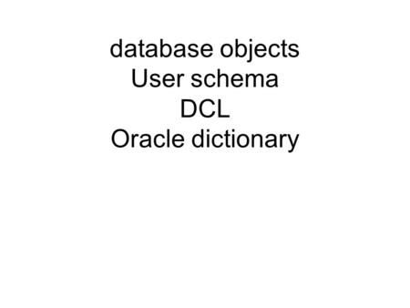 Database objects User schema DCL Oracle dictionary.