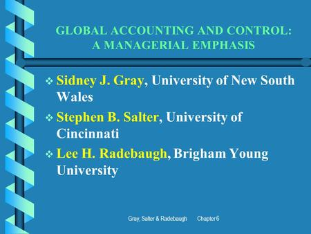 Gray, Salter & Radebaugh Chapter 6 GLOBAL ACCOUNTING AND CONTROL: A MANAGERIAL EMPHASIS   Sidney J. Gray, University of New South Wales   Stephen B.
