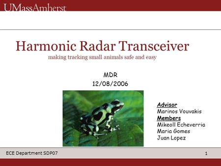 1 ECE Department SDP07 Advisor Marinos Vouvakis Members Mikeoll Echeverria Maria Gomes Juan Lopez Harmonic Radar Transceiver making tracking small animals.