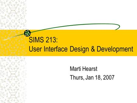 SIMS 213: User Interface Design & Development Marti Hearst Thurs, Jan 18, 2007.