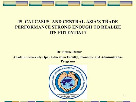 1 IS CAUCASUS AND CENTRAL ASIA'S TRADE PERFORMANCE STRONG ENOUGH TO REALIZE ITS POTENTIAL? Dr. Emine Demir Anadolu University Open Education Faculty, Economic.