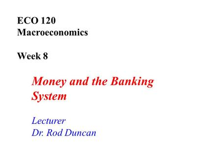 ECO 120 Macroeconomics Week 8 Money and the Banking System Lecturer Dr. Rod Duncan.
