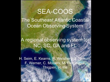 SEA-COOS The Southeast Atlantic Coastal Ocean Observing System A regional observing system for NC, SC, GA and FL H. Seim, E. Kearns, R. Weisberg, J. Nelson,