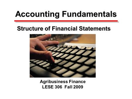 Accounting Fundamentals Accounting Fundamentals Structure of Financial Statements Agribusiness Finance LESE 306 Fall 2009.