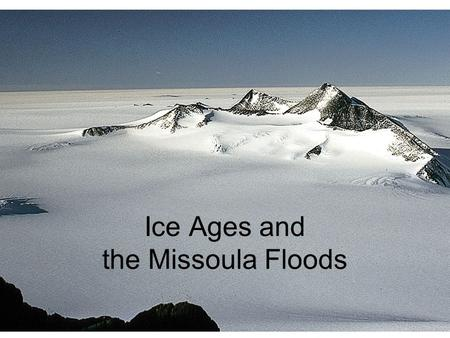 Ice Ages and the Missoula Floods. Basic Glacier Types Valley Glaciers (South Cascade Glacier) Ice Sheets (Greenland)
