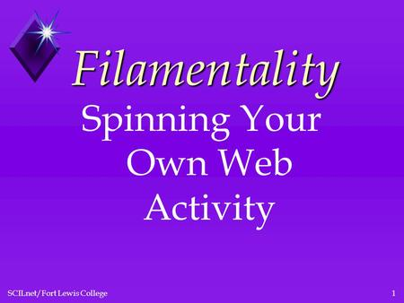SCILnet/Fort Lewis College1 Filamentality Spinning Your Own Web Activity.