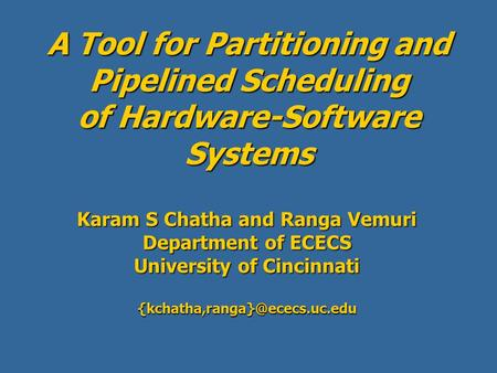 A Tool for Partitioning and Pipelined Scheduling of Hardware-Software Systems Karam S Chatha and Ranga Vemuri Department of ECECS University of Cincinnati.