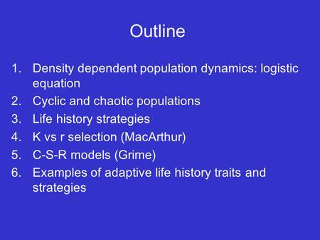 Outline 1.Density dependent population dynamics: logistic equation 2.Cyclic and chaotic populations 3.Life history strategies 4.K vs r selection (MacArthur)