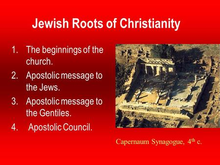 Jewish Roots of Christianity 1.The beginnings of the church. 2.Apostolic message to the Jews. 3.Apostolic message to the Gentiles. 4. Apostolic Council.