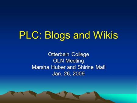 PLC: Blogs and Wikis Otterbein College OLN Meeting Marsha Huber and Shirine Mafi Jan. 26, 2009.