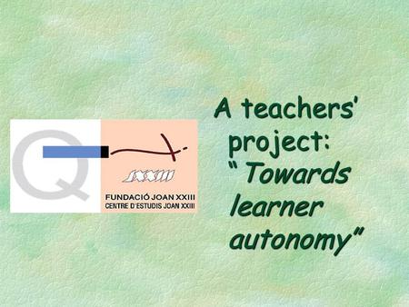 "A teachers' project: ""Towards learner autonomy"". A teachers' project: towards learner autonomy §Rationale §What we wanted to achieve §The process §Problems."