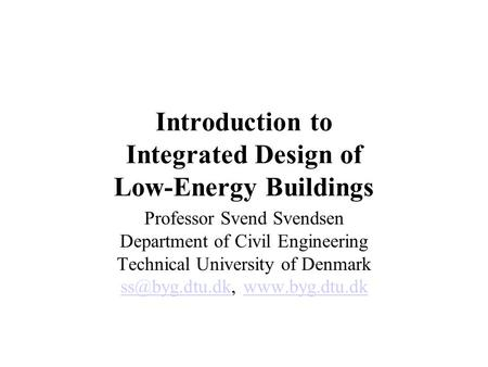Introduction to Integrated Design of Low-Energy Buildings Professor Svend Svendsen Department of Civil Engineering Technical University of Denmark