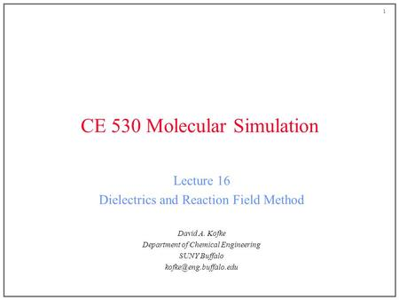 1 CE 530 Molecular Simulation Lecture 16 Dielectrics and Reaction Field Method David A. Kofke Department of Chemical Engineering SUNY Buffalo