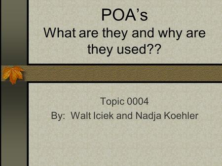 POA's What are they and why are they used?? Topic 0004 By: Walt Iciek and Nadja Koehler.