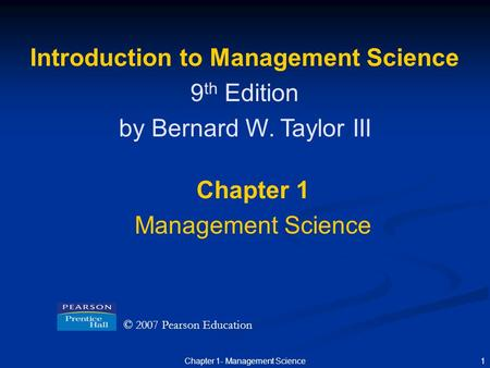 1Chapter 1- Management Science Introduction to Management Science 9 th Edition by Bernard W. Taylor III Chapter 1 Management Science © 2007 Pearson Education.