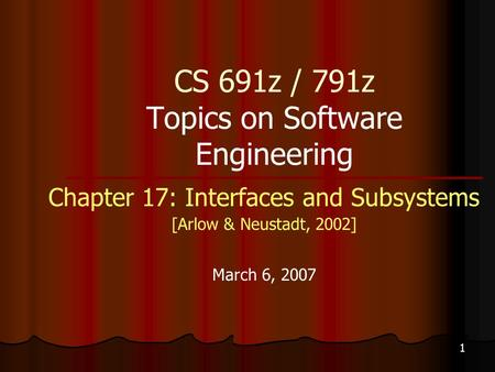 1 CS 691z / 791z Topics on Software Engineering Chapter 17: Interfaces and Subsystems [Arlow & Neustadt, 2002] March 6, 2007.