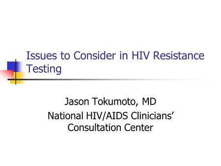 Issues to Consider in HIV Resistance Testing Jason Tokumoto, MD National HIV/AIDS Clinicians' Consultation Center.
